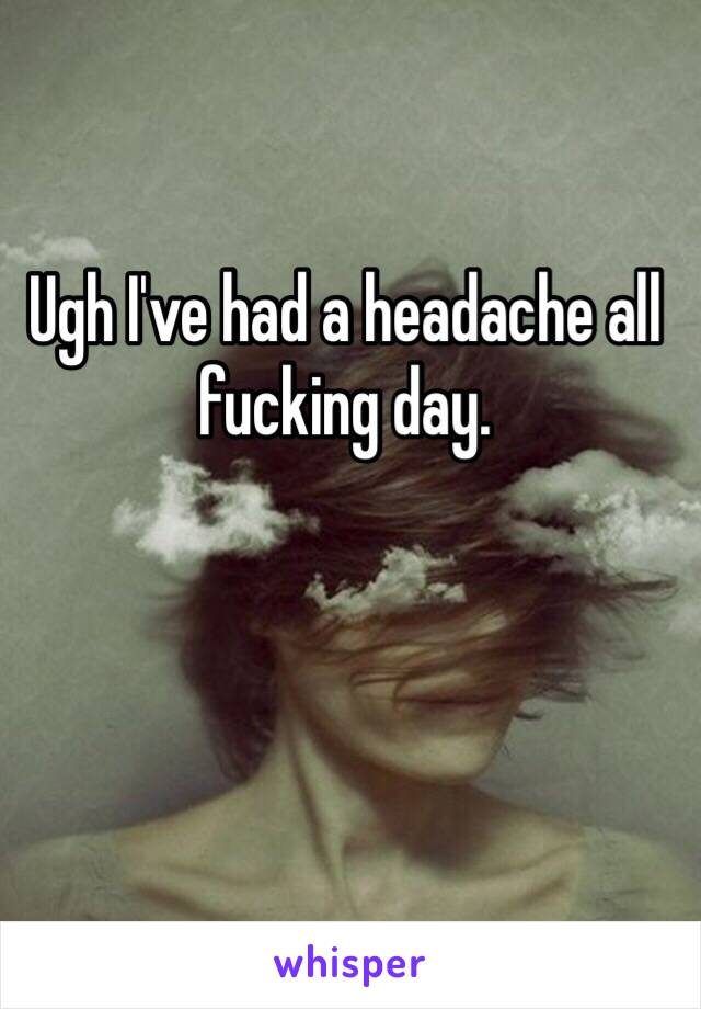 Ugh I've had a headache all fucking day.