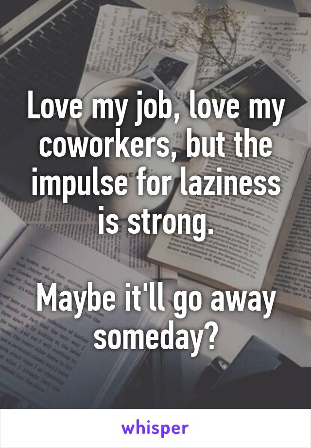 Love my job, love my coworkers, but the impulse for laziness is strong.  Maybe it'll go away someday?
