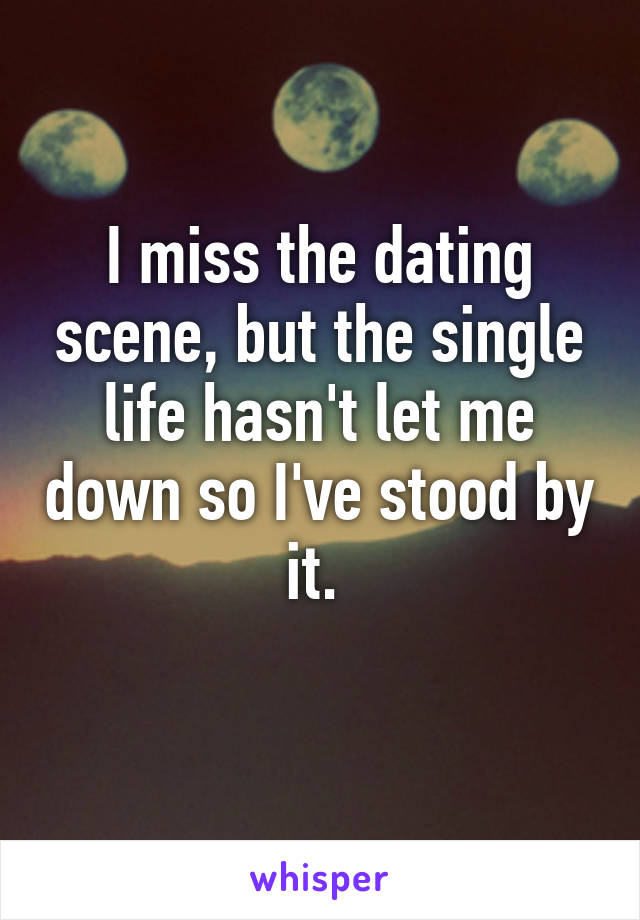 I miss the dating scene, but the single life hasn't let me down so I've stood by it.