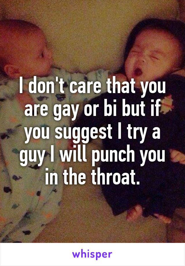 I don't care that you are gay or bi but if you suggest I try a guy I will punch you in the throat.