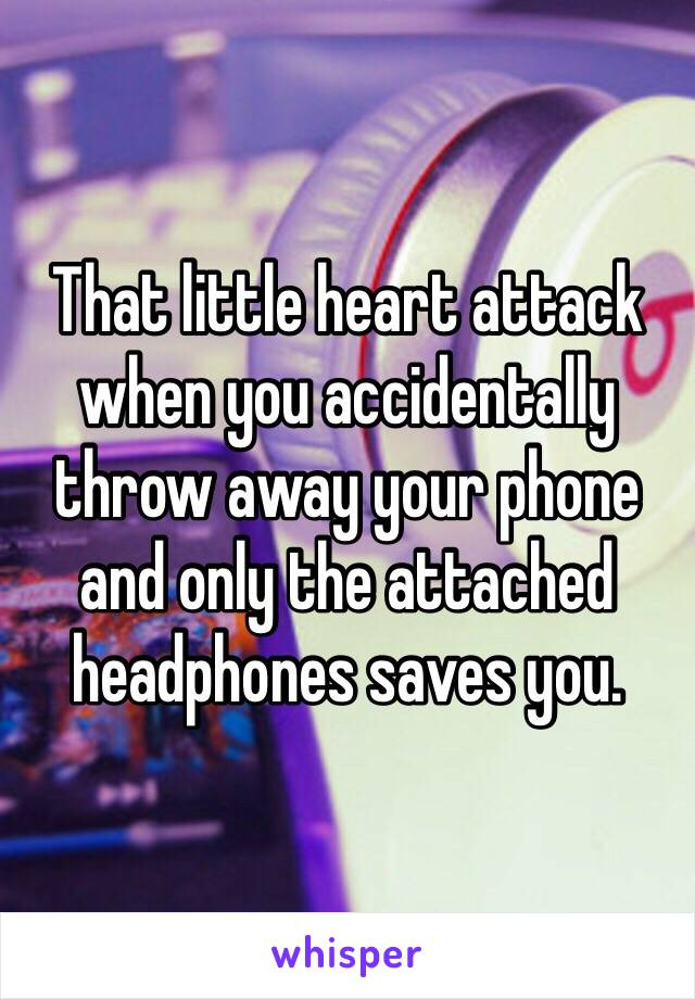 That little heart attack when you accidentally throw away your phone and only the attached headphones saves you.