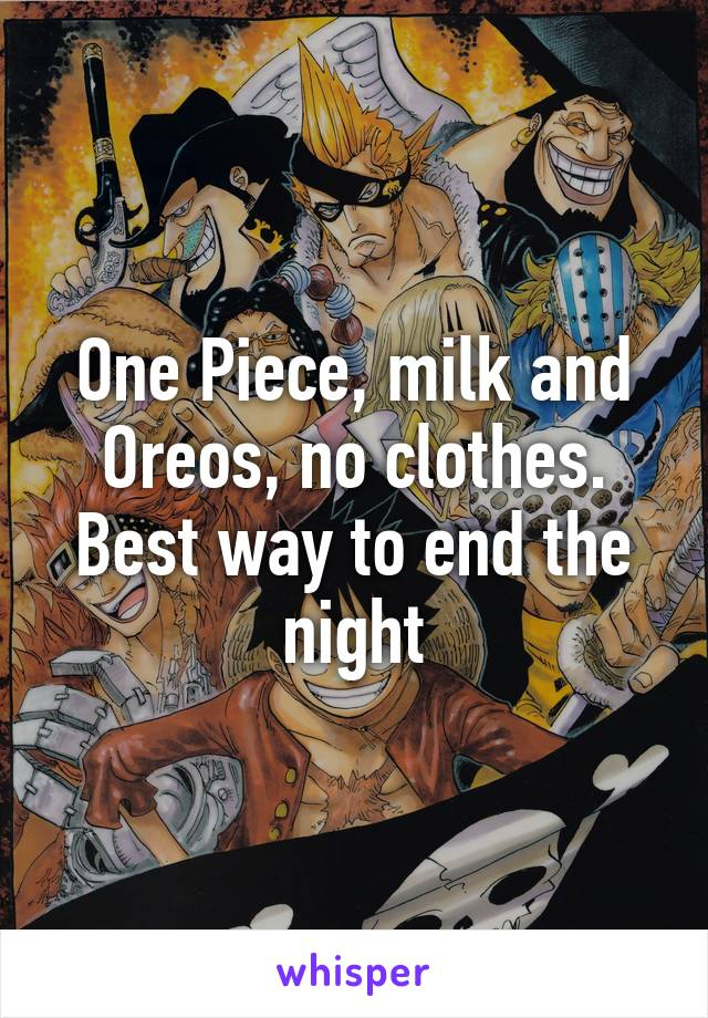 One Piece, milk and Oreos, no clothes. Best way to end the night
