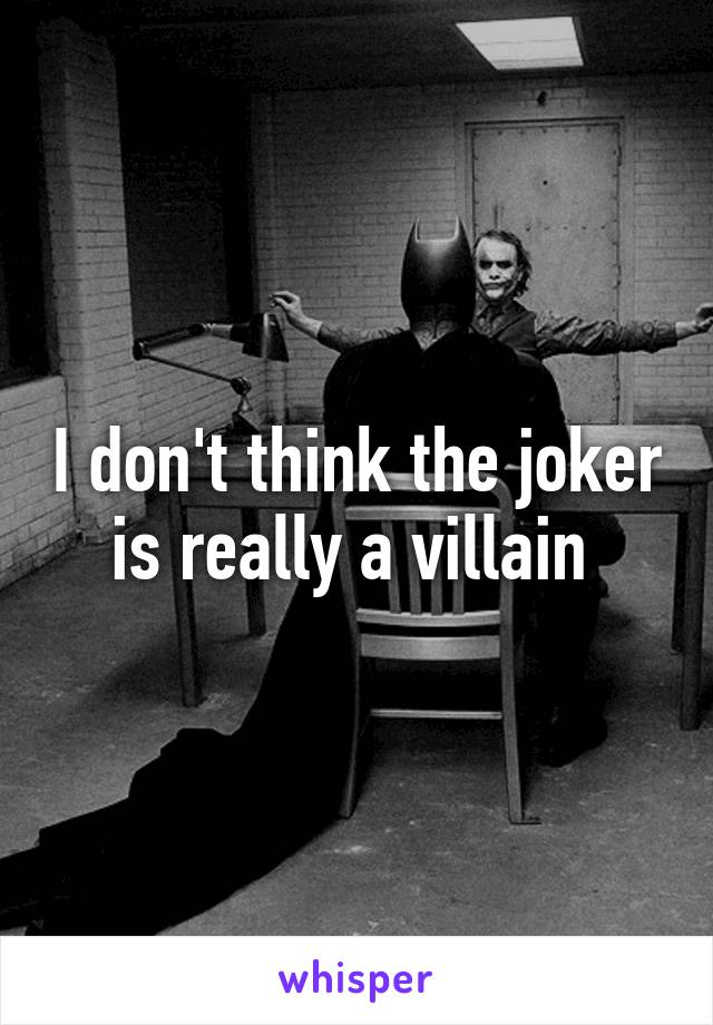 I don't think the joker is really a villain