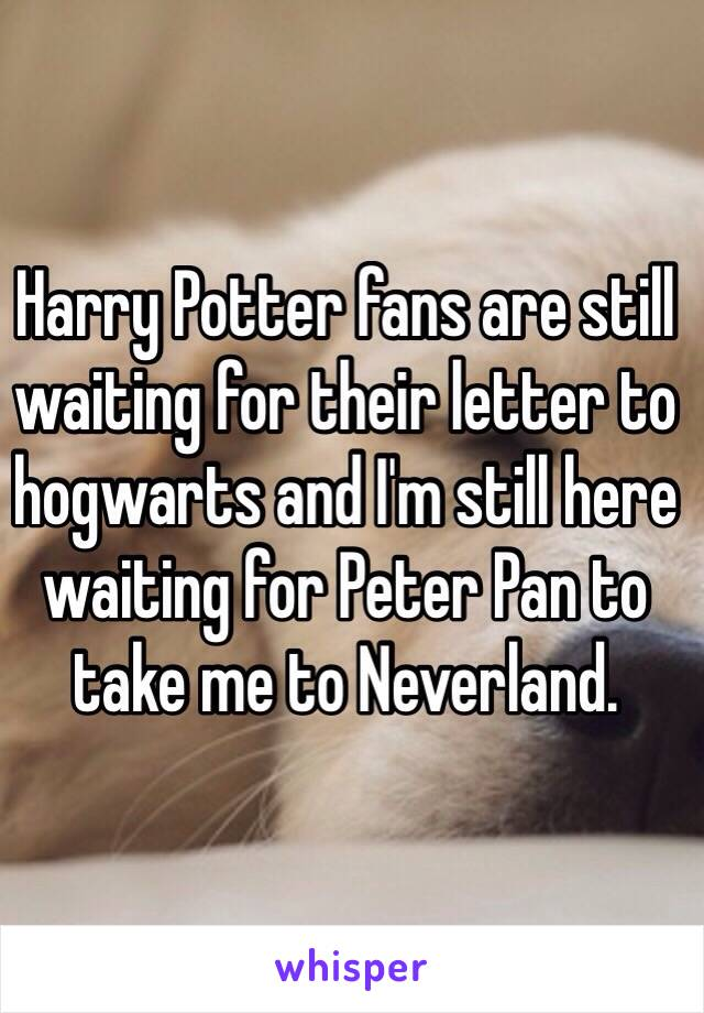Harry Potter fans are still waiting for their letter to hogwarts and I'm still here waiting for Peter Pan to take me to Neverland.