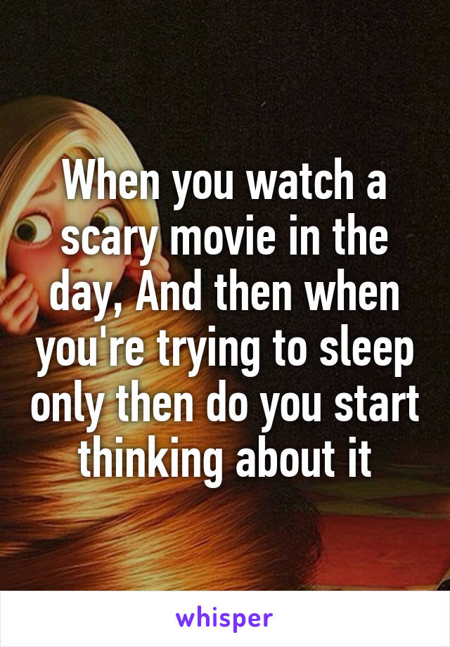 When you watch a scary movie in the day, And then when you're trying to sleep only then do you start thinking about it