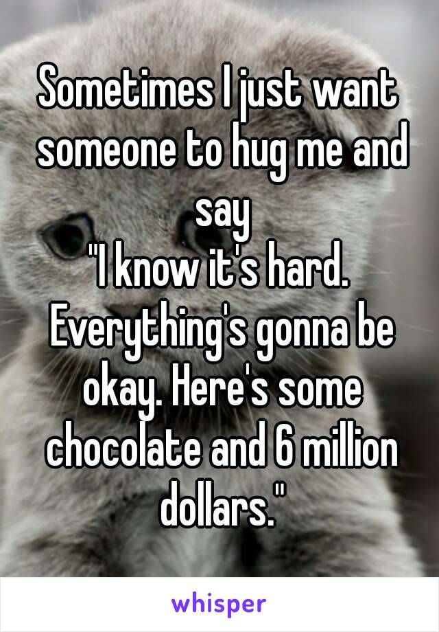 "Sometimes I just want someone to hug me and say ""I know it's hard. Everything's gonna be okay. Here's some chocolate and 6 million dollars."""