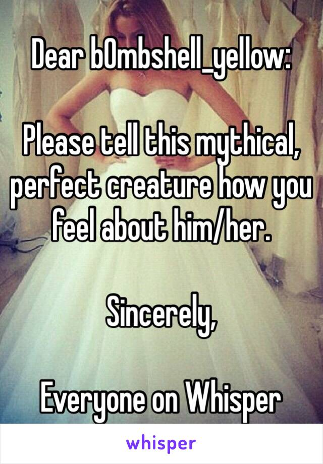 Dear bOmbshell_yellow:  Please tell this mythical, perfect creature how you feel about him/her.   Sincerely,  Everyone on Whisper