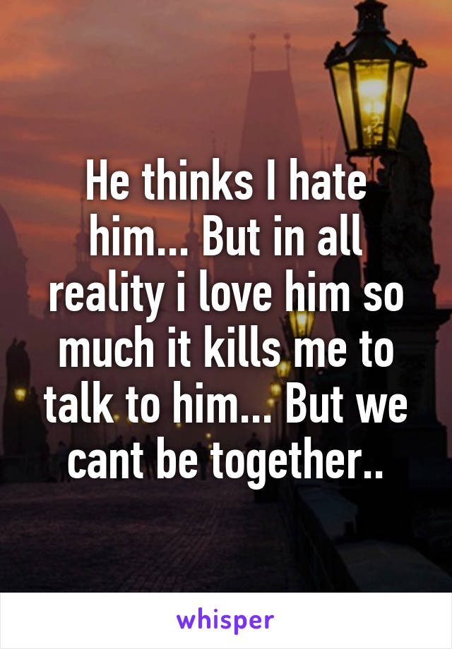 He thinks I hate him... But in all reality i love him so much it kills me to talk to him... But we cant be together..