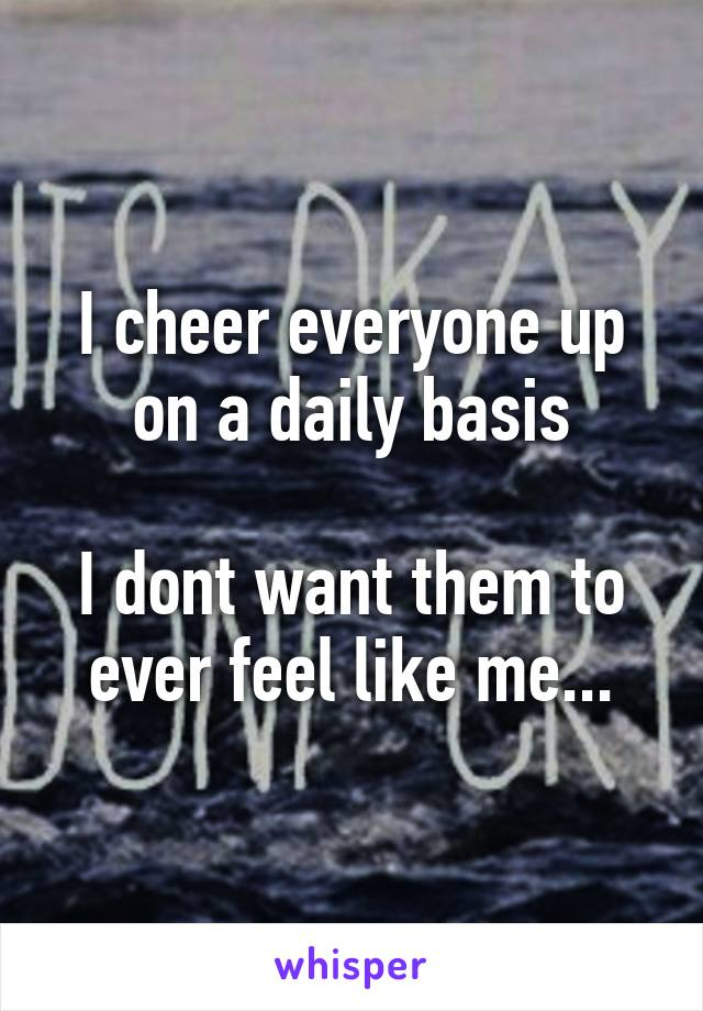 I cheer everyone up on a daily basis  I dont want them to ever feel like me...
