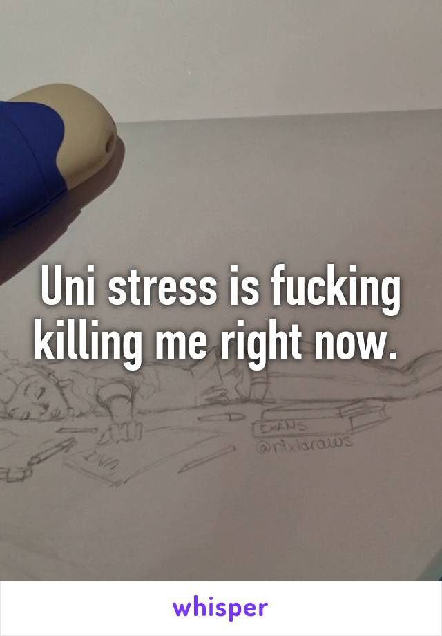 Uni stress is fucking killing me right now.