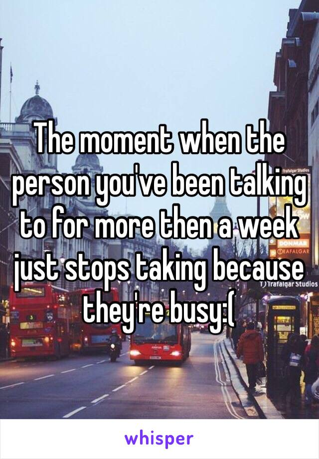 The moment when the person you've been talking to for more then a week just stops taking because they're busy:(