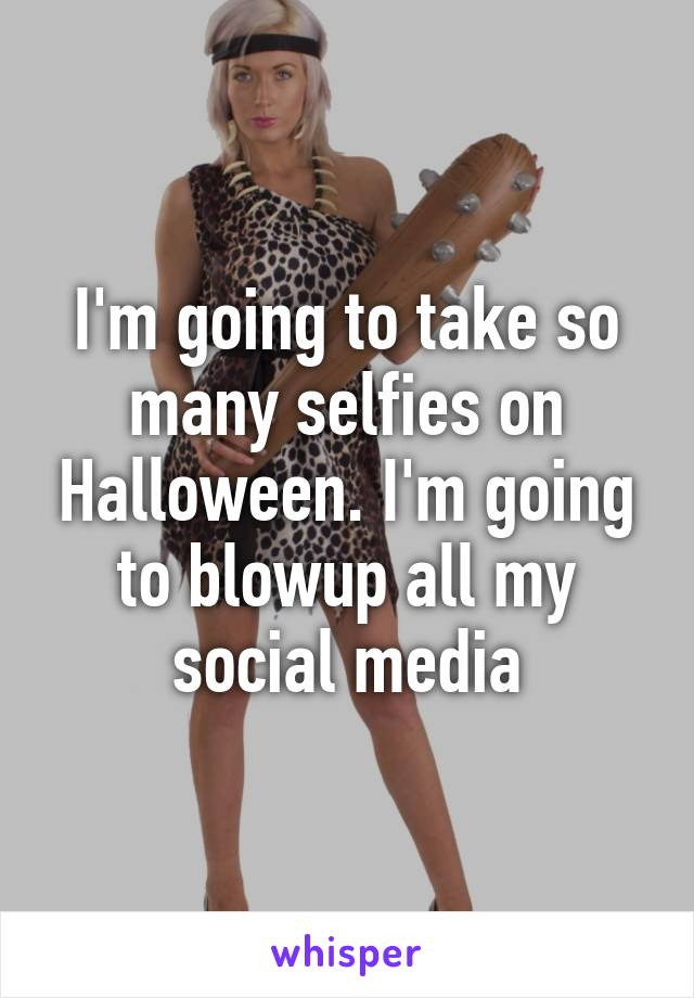 I'm going to take so many selfies on Halloween. I'm going to blowup all my social media