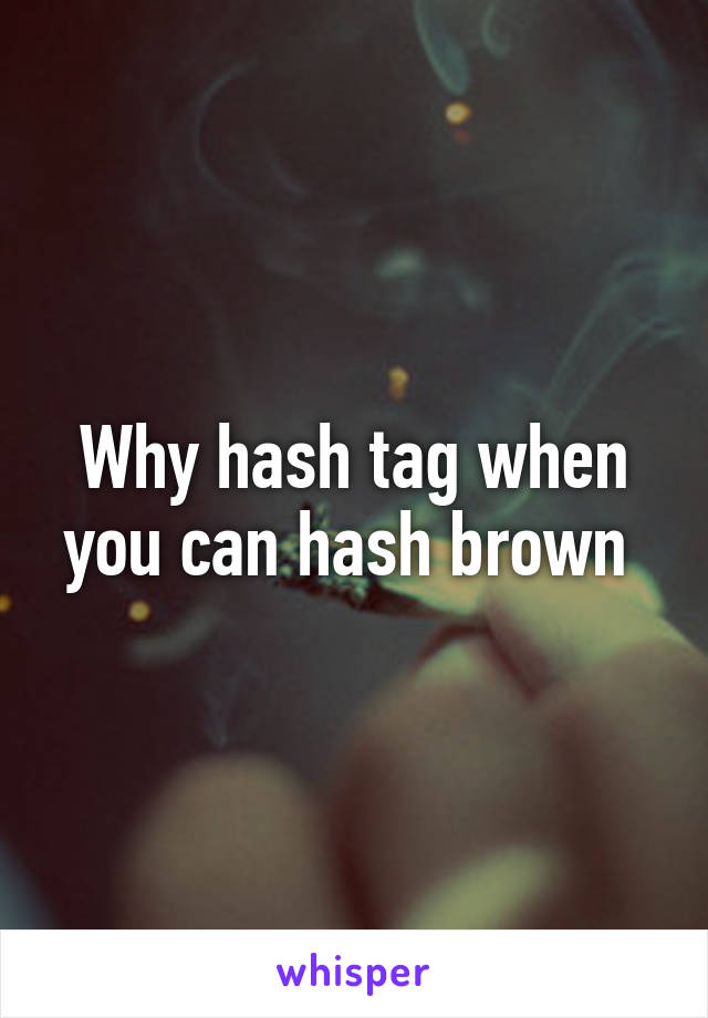 Why hash tag when you can hash brown