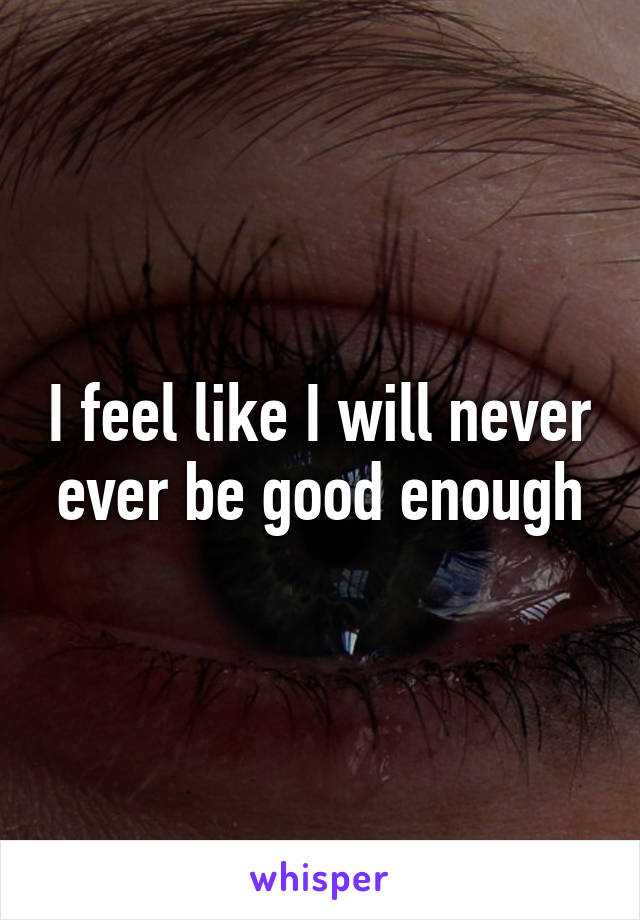 I feel like I will never ever be good enough