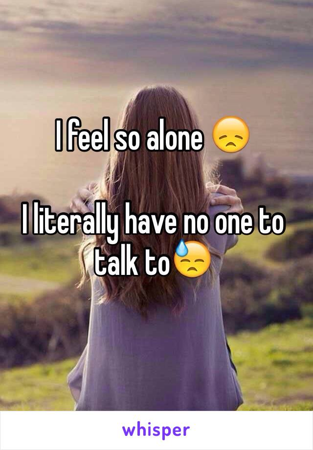 I feel so alone 😞  I literally have no one to talk to😓