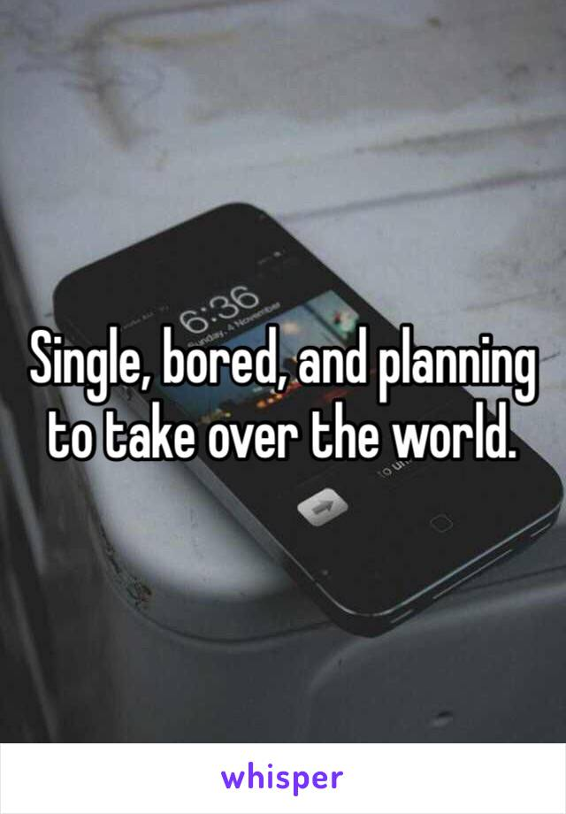 Single, bored, and planning to take over the world.