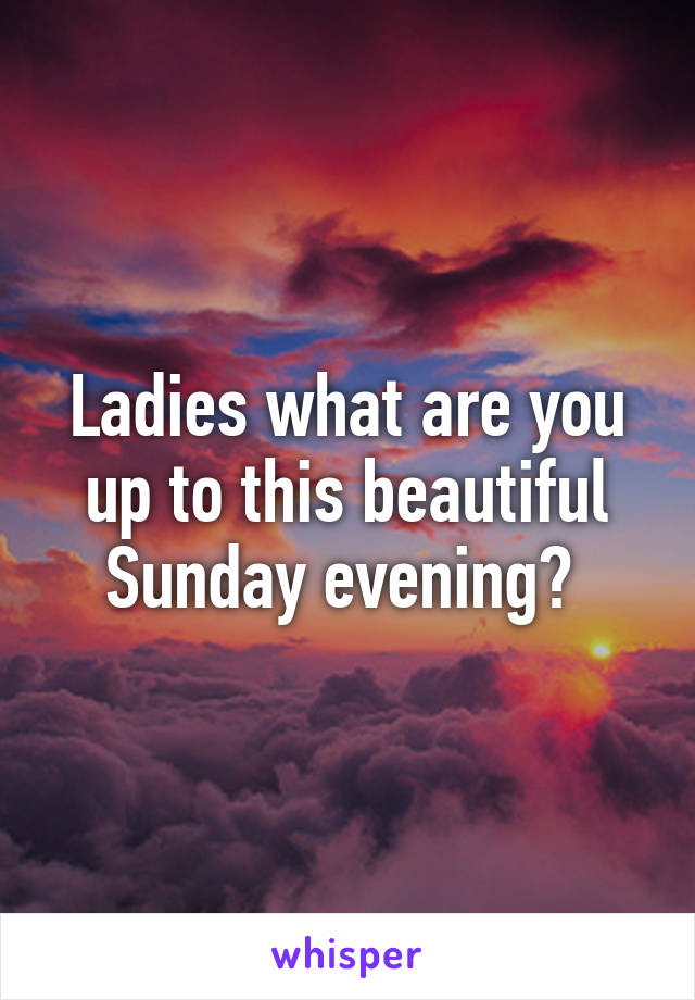 Ladies what are you up to this beautiful Sunday evening?
