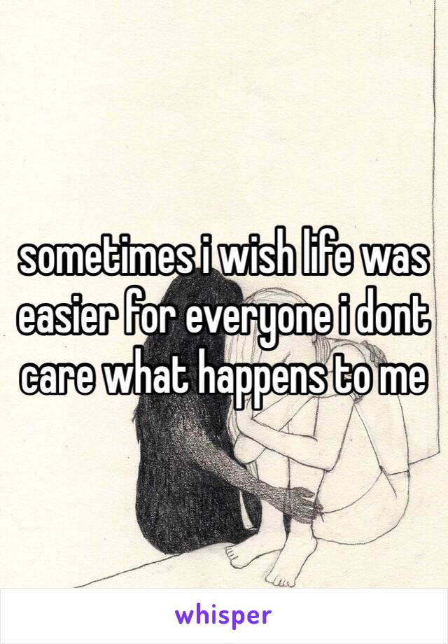 sometimes i wish life was easier for everyone i dont care what happens to me