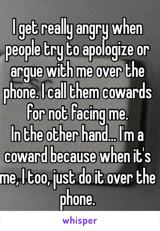 I get really angry when people try to apologize or argue with me over the phone. I call them cowards for not facing me.  In the other hand... I'm a coward because when it's me, I too, just do it over the phone.