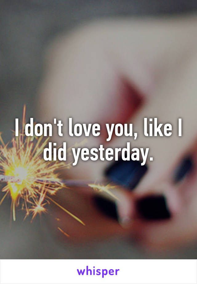 I don't love you, like I did yesterday.
