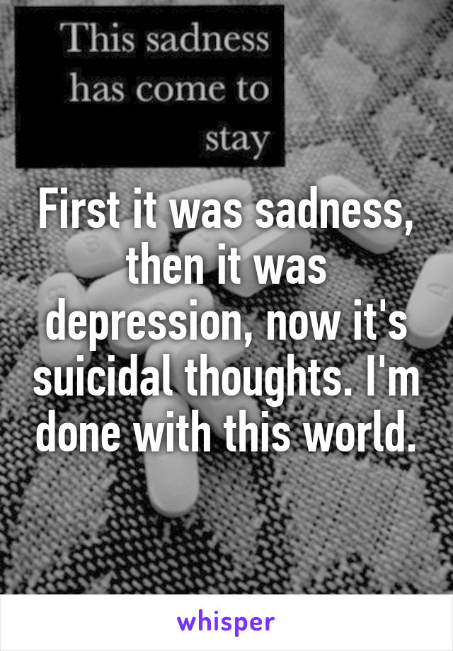 First it was sadness, then it was depression, now it's suicidal thoughts. I'm done with this world.