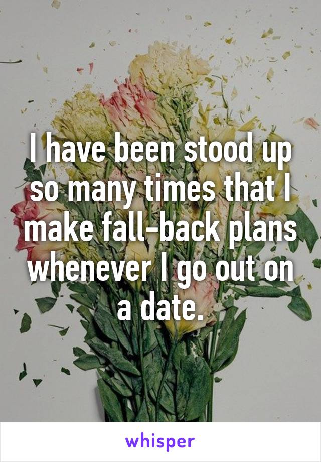 I have been stood up so many times that I make fall-back plans whenever I go out on a date.