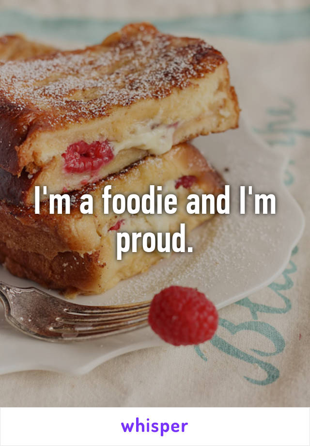 I'm a foodie and I'm proud.