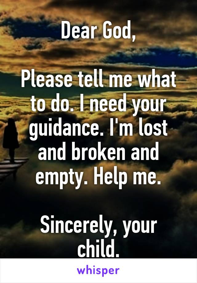 Dear God,  Please tell me what to do. I need your guidance. I'm lost and broken and empty. Help me.  Sincerely, your child.