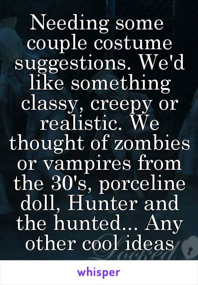 Needing some couple costume suggestions. We'd like something classy, creepy or realistic. We thought of zombies or vampires from the 30's, porceline doll, Hunter and the hunted... Any other cool ideas