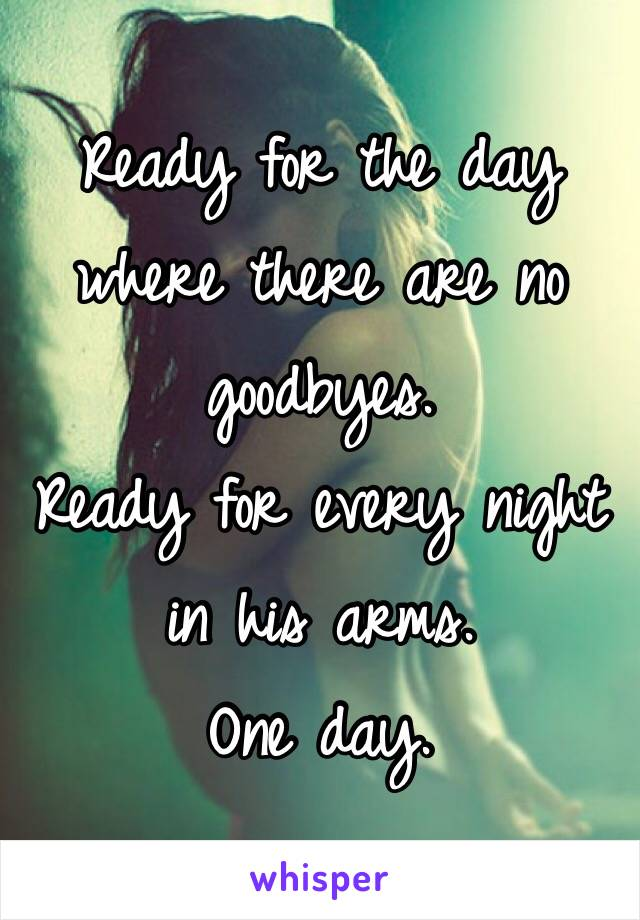 Ready for the day where there are no goodbyes. Ready for every night in his arms.  One day.