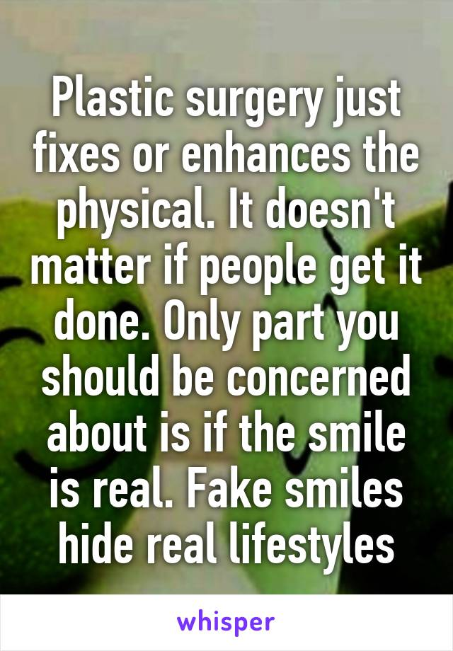 Plastic surgery just fixes or enhances the physical. It doesn't matter if people get it done. Only part you should be concerned about is if the smile is real. Fake smiles hide real lifestyles