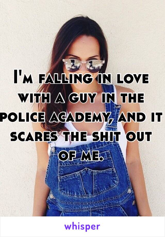 I'm falling in love with a guy in the police academy, and it scares the shit out of me.