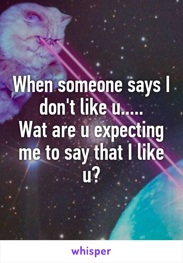 When someone says I don't like u..... Wat are u expecting me to say that I like u?