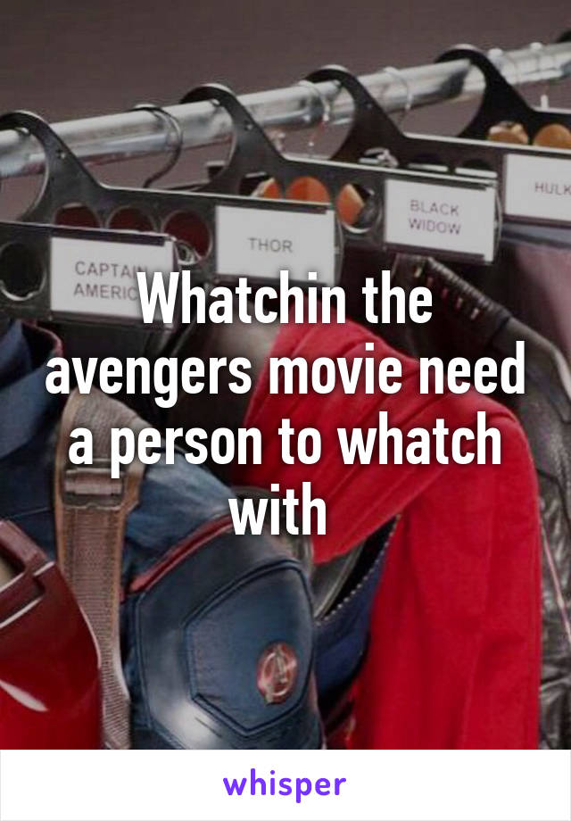 Whatchin the avengers movie need a person to whatch with