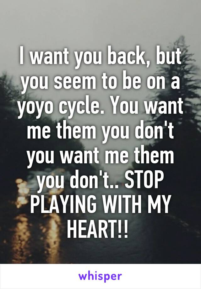 I want you back, but you seem to be on a yoyo cycle. You want me them you don't you want me them you don't.. STOP PLAYING WITH MY HEART!!