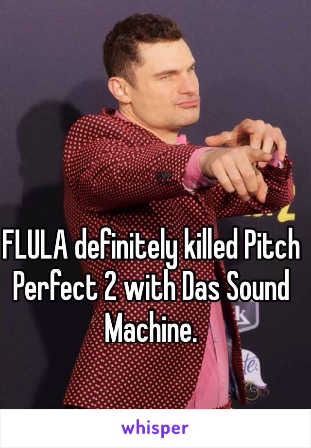 FLULA definitely killed Pitch Perfect 2 with Das Sound Machine.