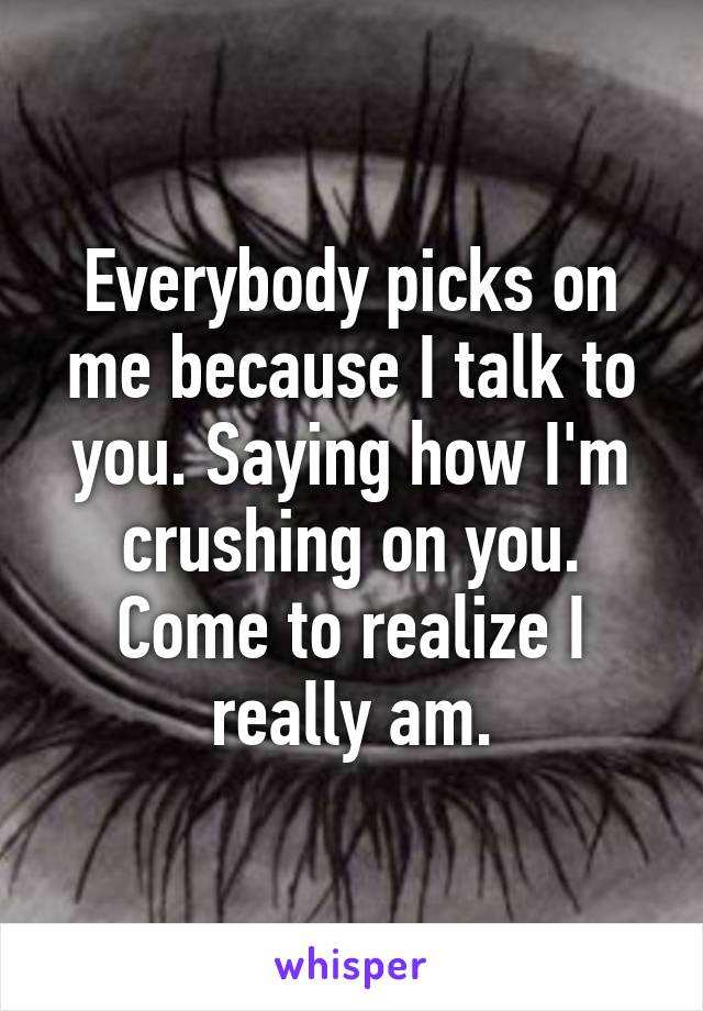 Everybody picks on me because I talk to you. Saying how I'm crushing on you. Come to realize I really am.
