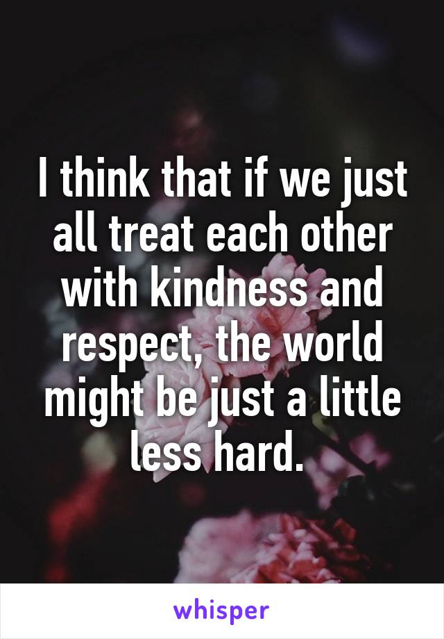 I think that if we just all treat each other with kindness and respect, the world might be just a little less hard.