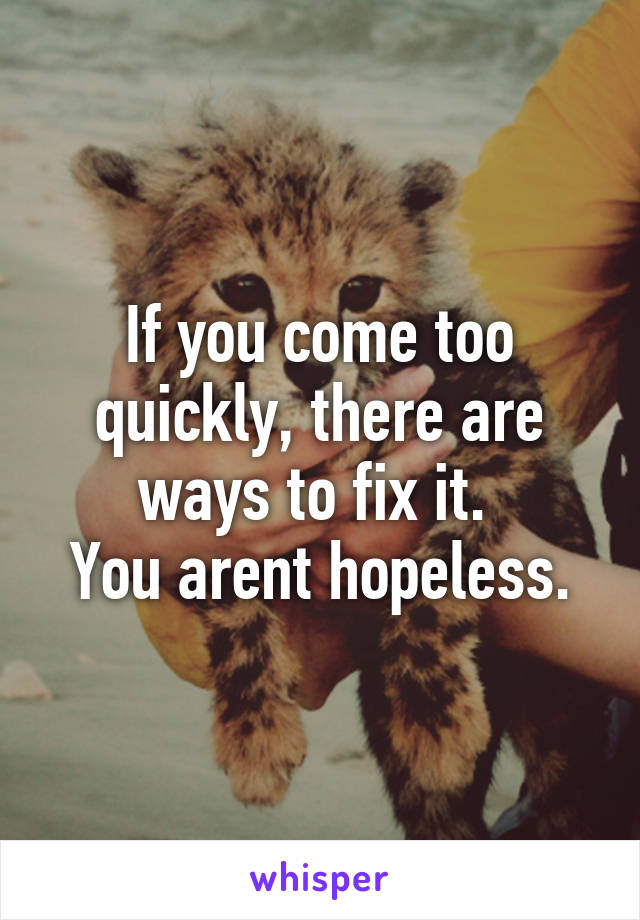 If you come too quickly, there are ways to fix it.  You arent hopeless.