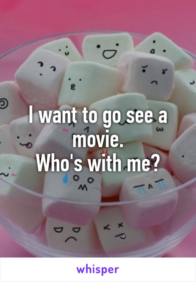 I want to go see a movie. Who's with me?