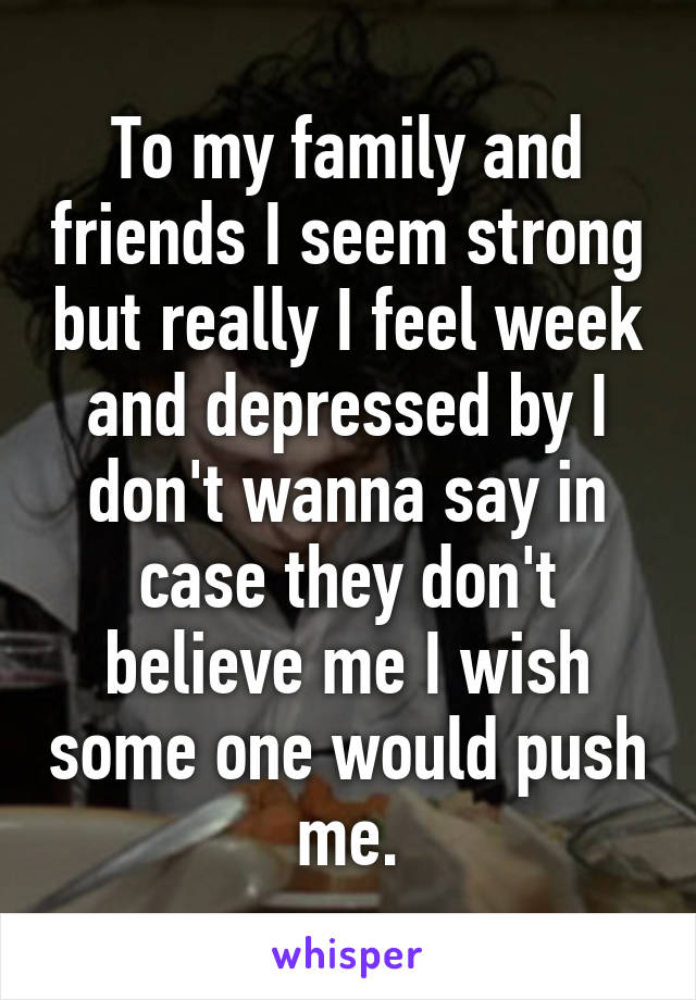 To my family and friends I seem strong but really I feel week and depressed by I don't wanna say in case they don't believe me I wish some one would push me.