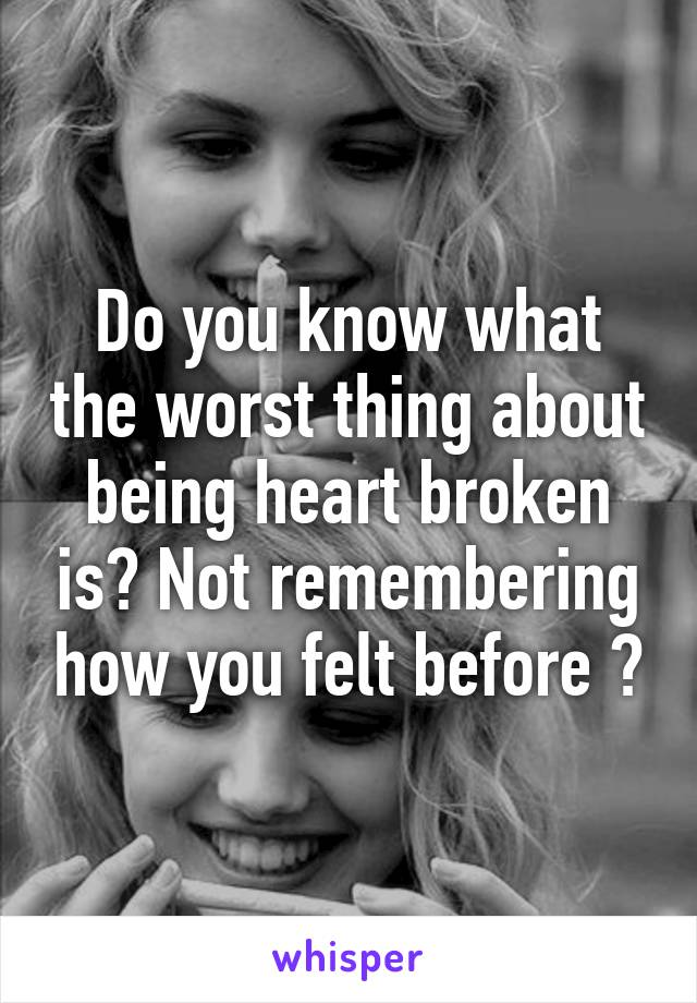 Do you know what the worst thing about being heart broken is? Not remembering how you felt before 😓