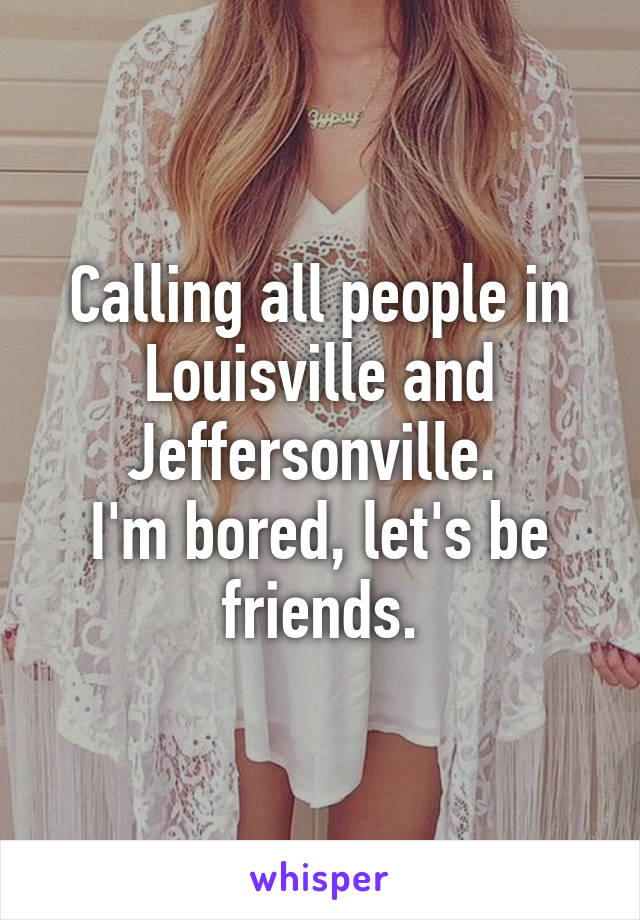 Calling all people in Louisville and Jeffersonville.  I'm bored, let's be friends.