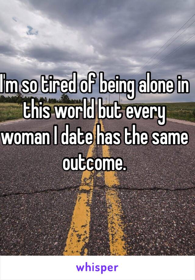 I'm so tired of being alone in this world but every woman I date has the same outcome.