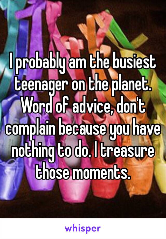 I probably am the busiest teenager on the planet. Word of advice, don't complain because you have nothing to do. I treasure those moments.