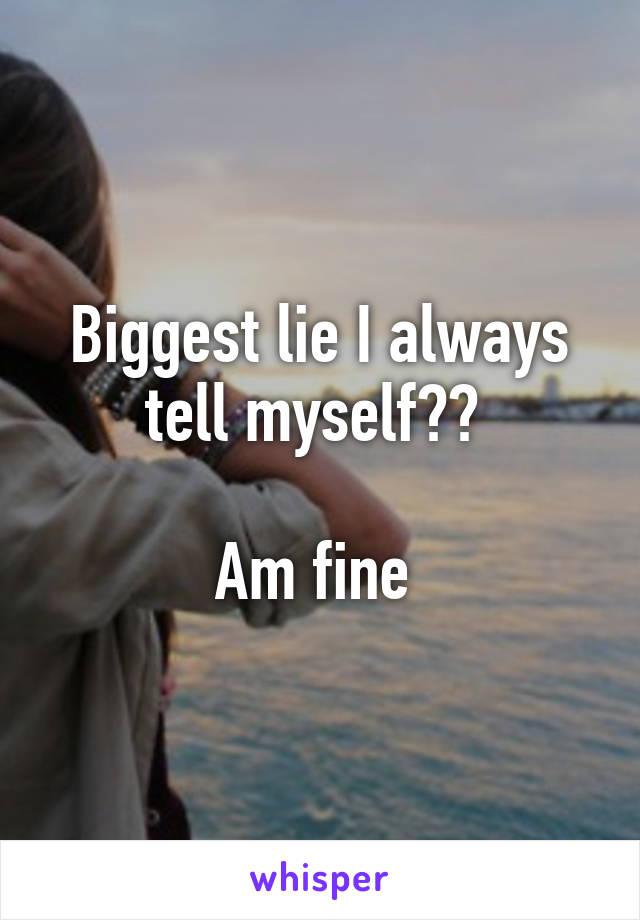 Biggest lie I always tell myself??   Am fine