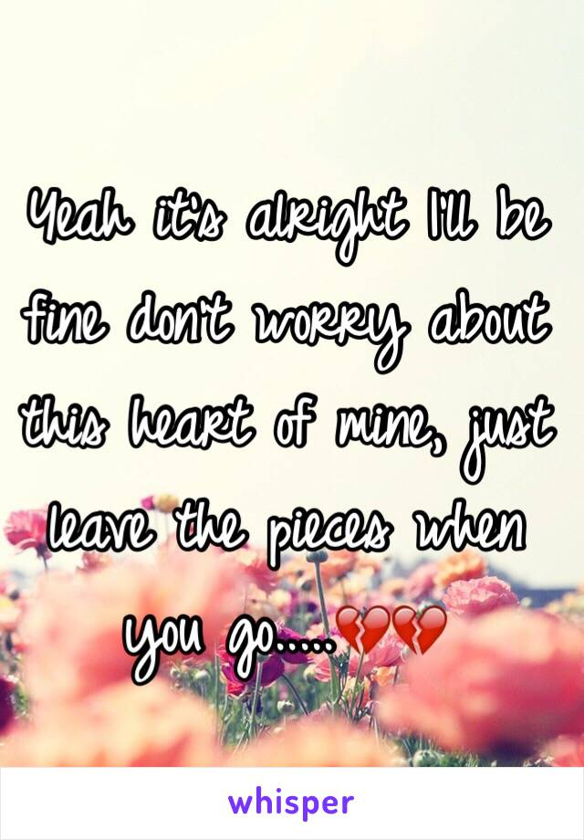 Yeah it's alright I'll be fine don't worry about this heart of mine, just leave the pieces when you go.....💔💔