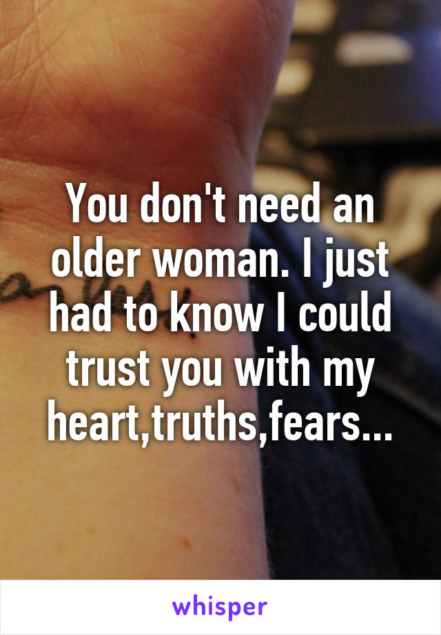 You don't need an older woman. I just had to know I could trust you with my heart,truths,fears...