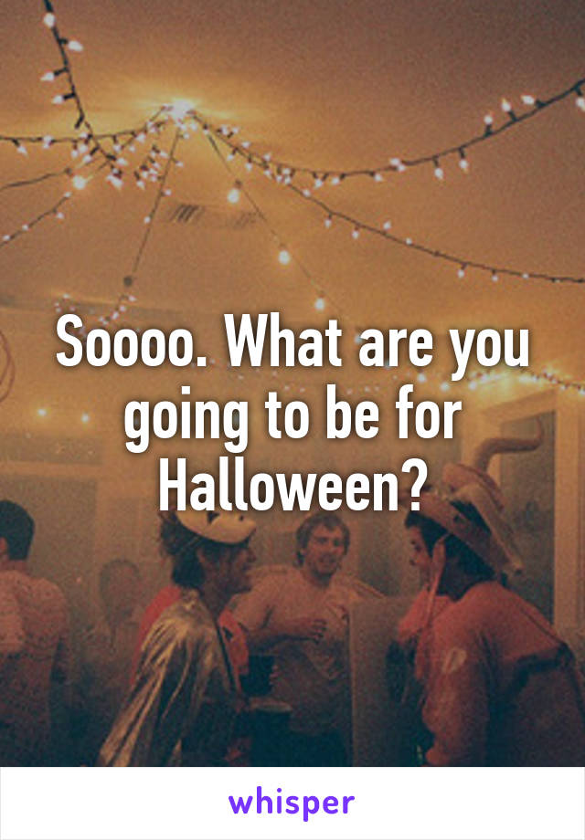 Soooo. What are you going to be for Halloween?