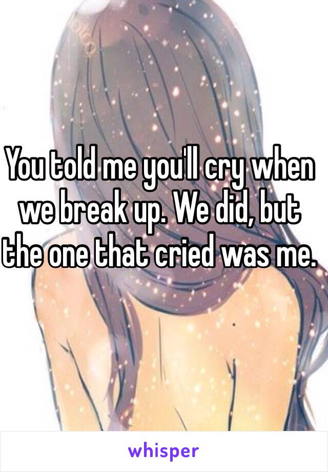 You told me you'll cry when we break up. We did, but the one that cried was me.